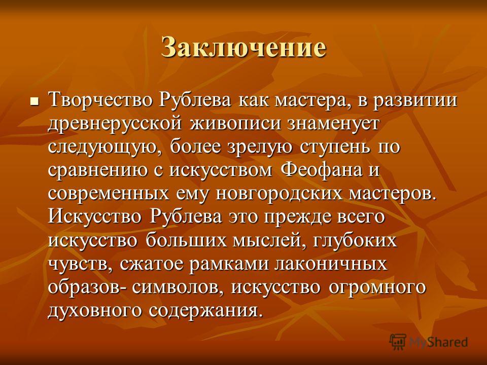 Заключение Творчество Рублева как мастера, в развитии древнерусской живописи знаменует следующую, более зрелую ступень по сравнению с искусством Феофана и современных ему новгородских мастеров. Искусство Рублева это прежде всего искусство больших мыс