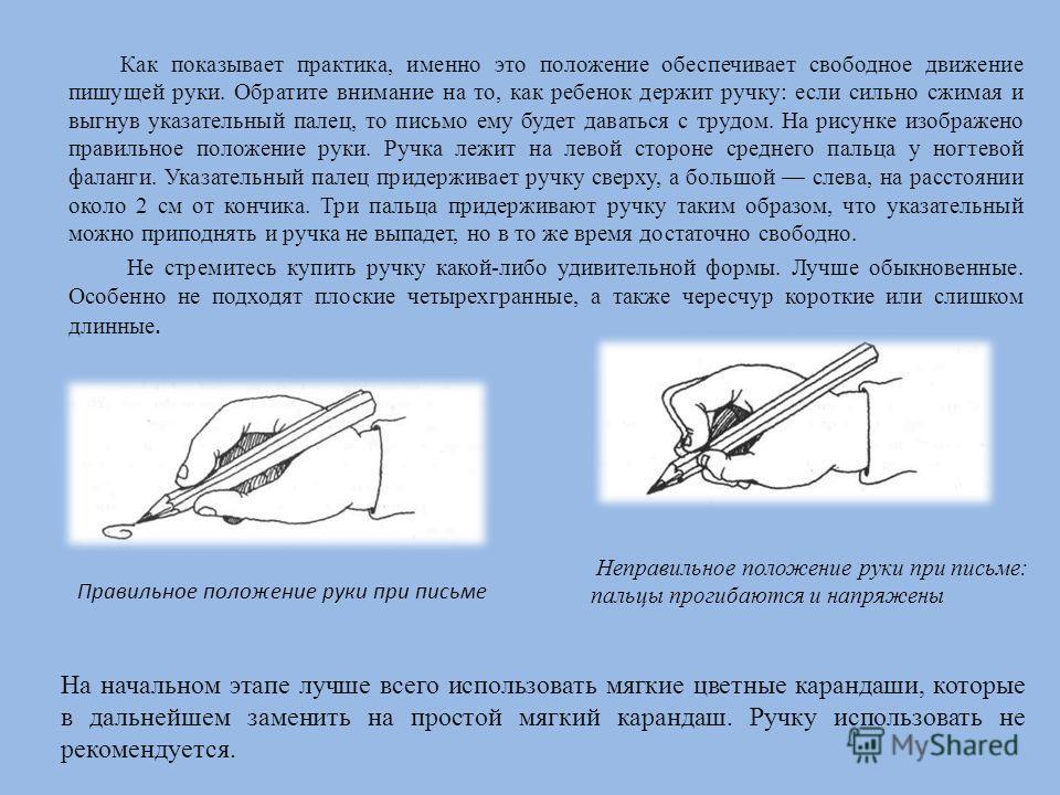 Как показывает практика, именно это положение обеспечивает свободное движение пишущей руки. Обратите внимание на то, как ребенок держит ручку: если сильно сжимая и выгнув указательный палец, то письмо ему будет даваться с трудом. На рисунке изображен
