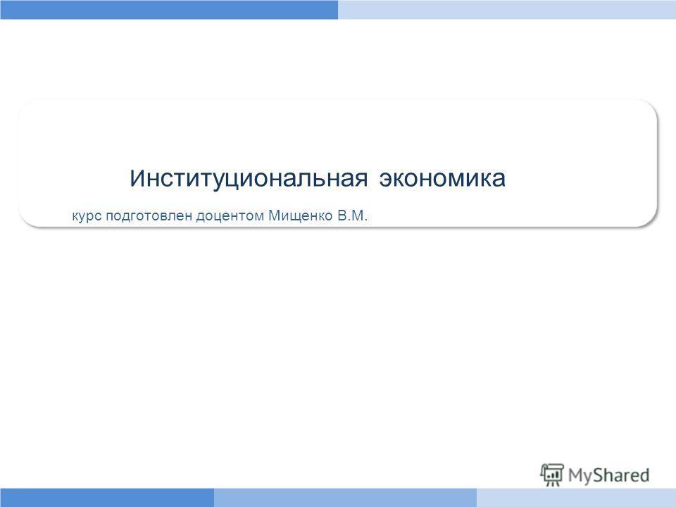 И нституциональная экономика курс подготовлен доцентом Мищенко В.М.