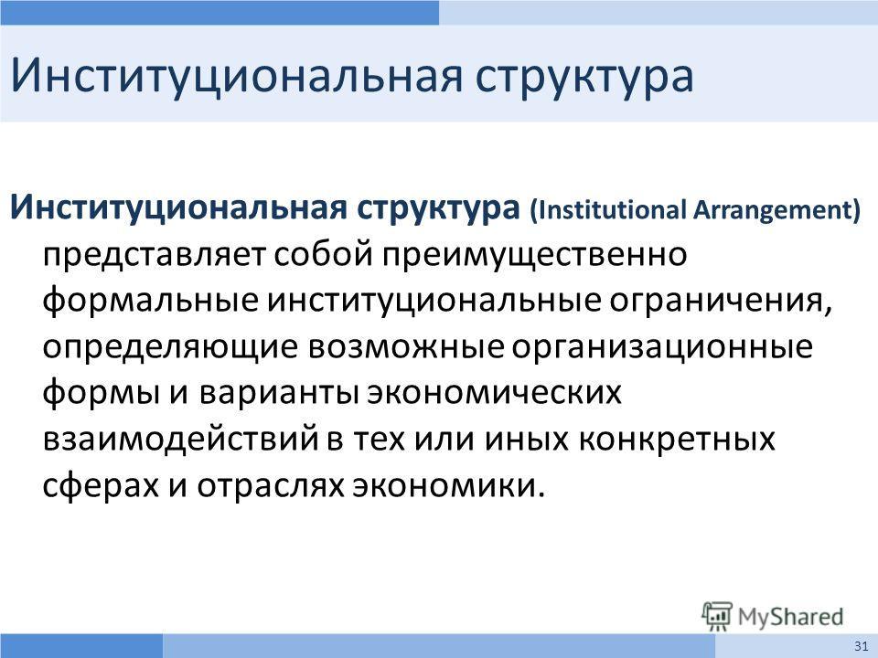 Институциональная структура Институциональная структура (Institutional Arrangement) представляет собой преимущественно формальные институциональные ограничения, определяющие возможные организационные формы и варианты экономических взаимодействий в те