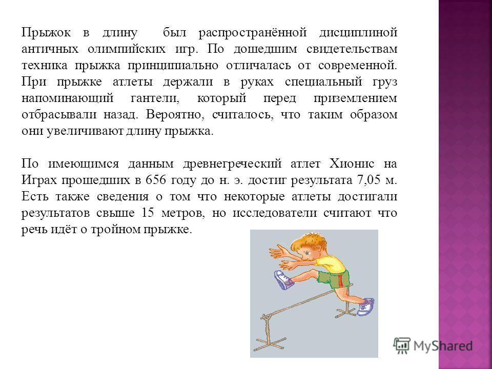 Прыжок в длину был распространённой дисциплиной античных олимпийских игр. По дошедшим свидетельствам техника прыжка принципиально отличалась от современной. При прыжке атлеты держали в руках специальный груз напоминающий гантели, который перед призем