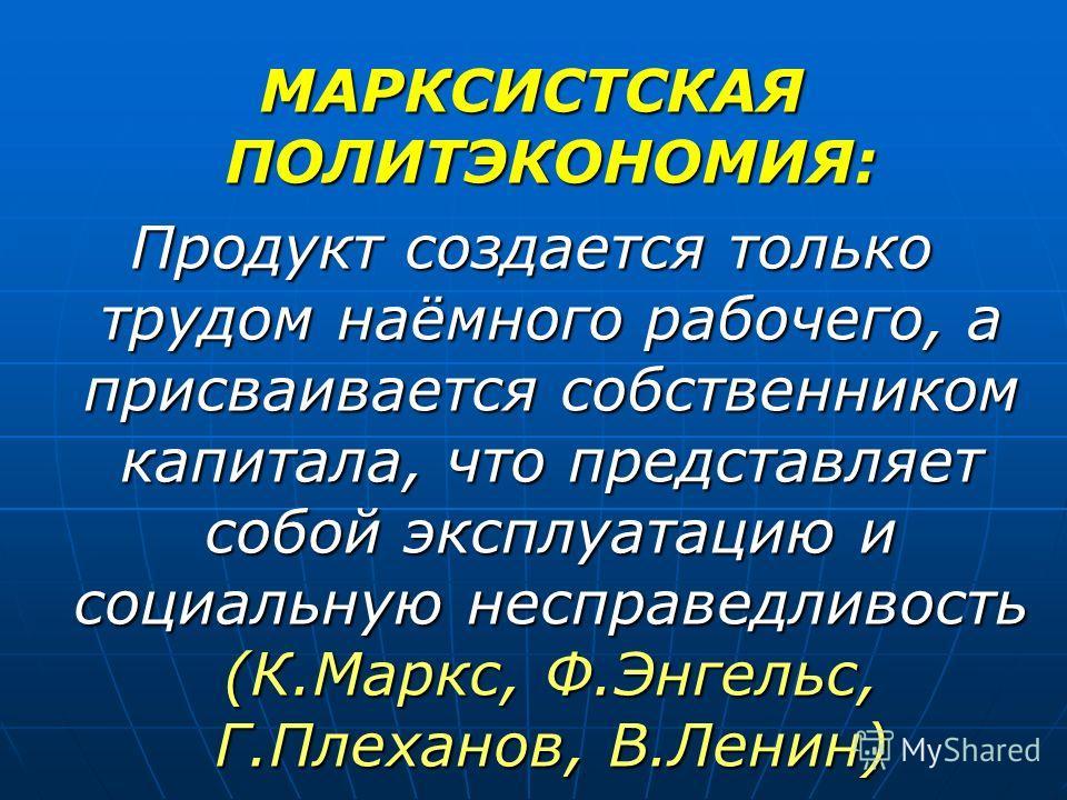 МАРКСИСТСКАЯ ПОЛИТЭКОНОМИЯ: Продукт создается только трудом наёмного рабочего, а присваивается собственником капитала, что представляет собой эксплуатацию и социальную несправедливость (К.Маркс, Ф.Энгельс, Г.Плеханов, В.Ленин)