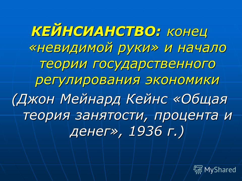 КЕЙНСИАНСТВО: конец «невидимой руки» и начало теории государственного регулирования экономики (Джон Мейнард Кейнс «Общая теория занятости, процента и денег», 1936 г.)