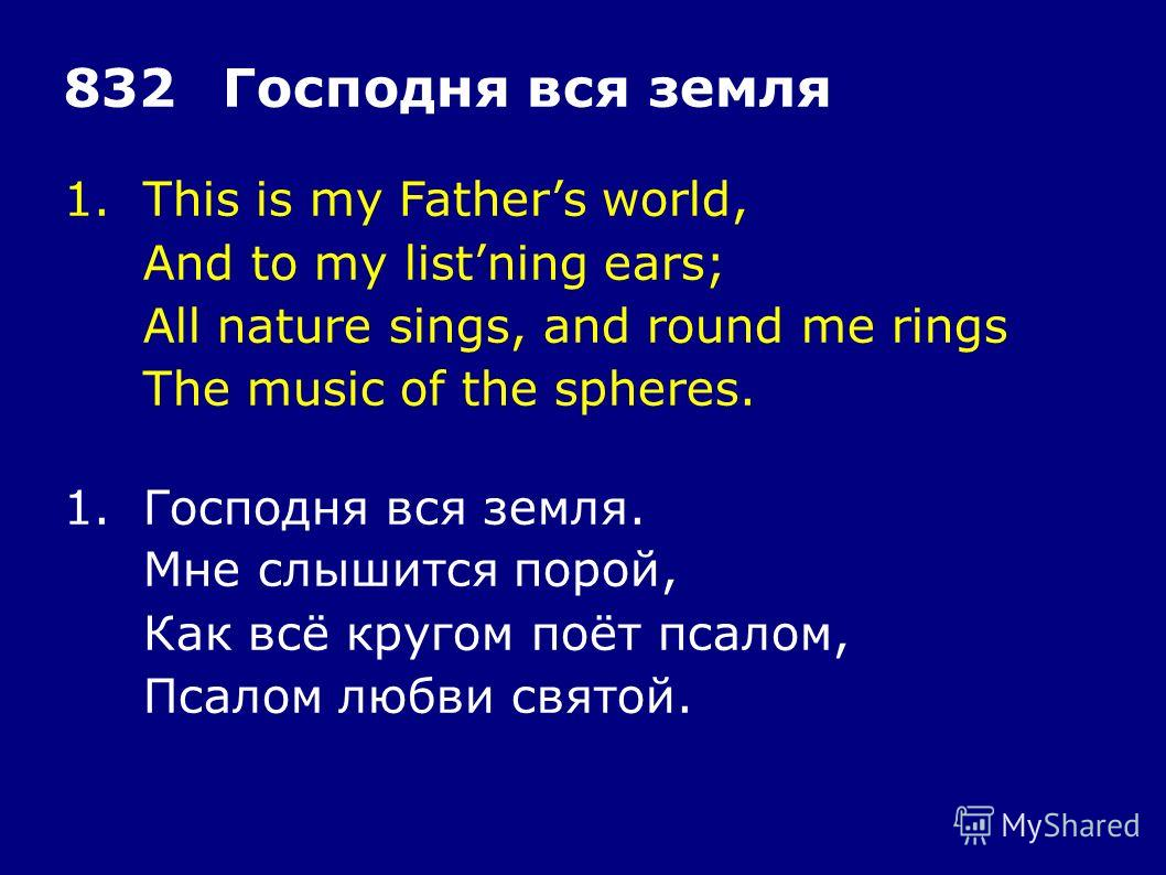 1.This is my Fathers world, And to my listning ears; All nature sings, and round me rings The music of the spheres. 832Господня вся земля 1.Господня вся земля. Мне слышится порой, Как всё кругом поёт псалом, Псалом любви святой.