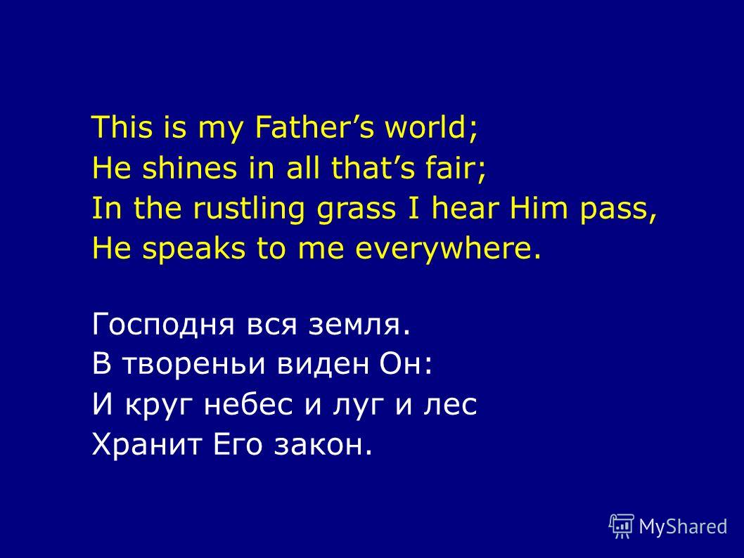 This is my Fathers world; He shines in all thats fair; In the rustling grass I hear Him pass, He speaks to me everywhere. Господня вся земля. В твореньи виден Он: И круг небес и луг и лес Хранит Его закон.