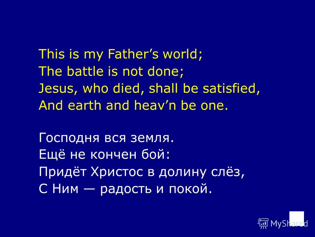 This is my Fathers world; The battle is not done; Jesus, who died, shall be satisfied, And earth and heavn be one. Господня вся земля. Ещё не кончен бой: Придёт Христос в долину слёз, С Ним радость и покой.