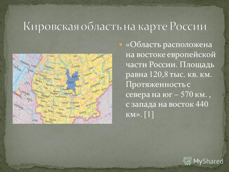 «Область расположена на востоке европейской части России. Площадь равна 120,8 тыс. кв. км. Протяженность с севера на юг – 570 км., с запада на восток 440 км». [1]