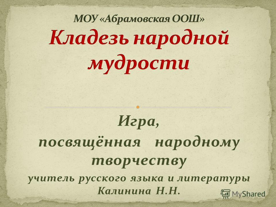 Игра, посвящённая народному творчеству учитель русского языка и литературы Калинина Н.Н.