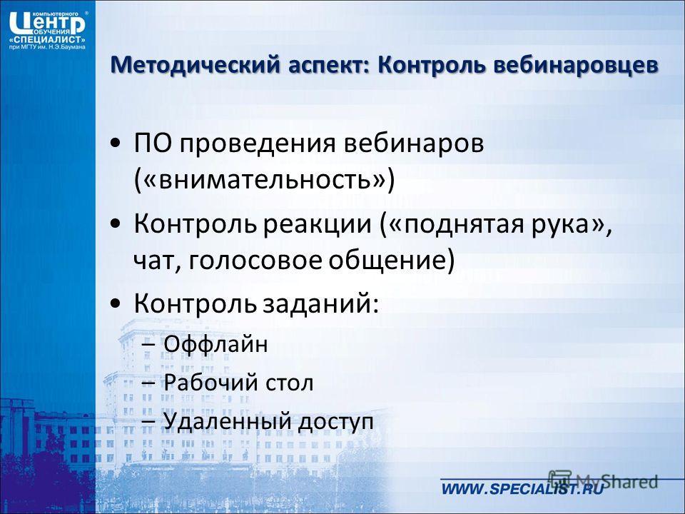Методический аспект: Контроль вебинаровцев ПО проведения вебинаров («внимательность») Контроль реакции («поднятая рука», чат, голосовое общение) Контроль заданий: –Оффлайн –Рабочий стол –Удаленный доступ