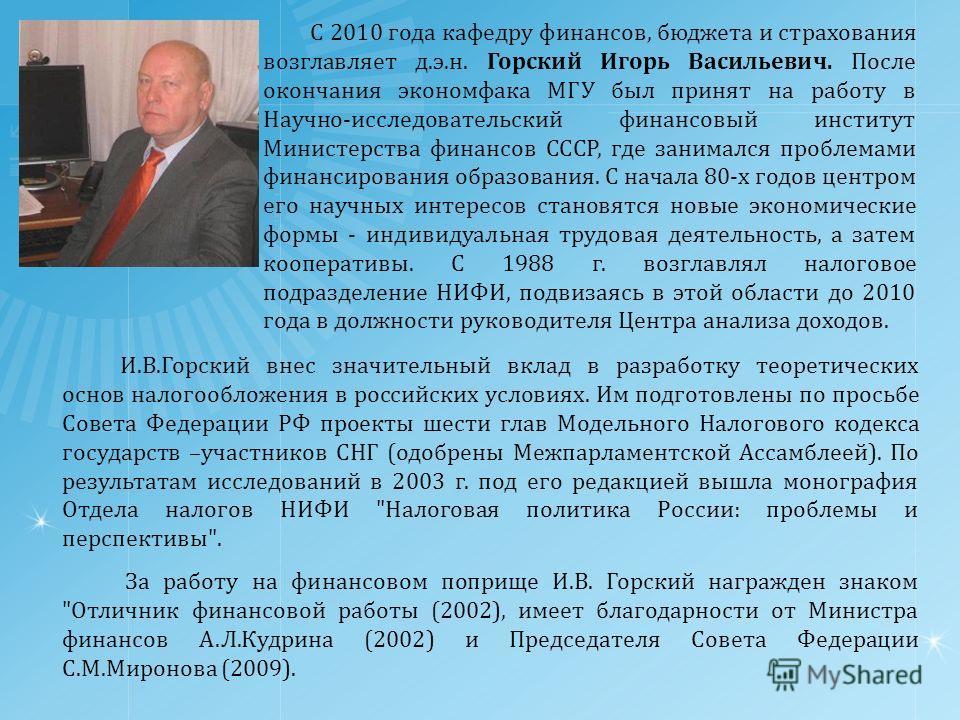 С 2010 года кафедру финансов, бюджета и страхования возглавляет д.э.н. Горский Игорь Васильевич. После окончания экономфака МГУ был принят на работу в Научно-исследовательский финансовый институт Министерства финансов СССР, где занимался проблемами ф