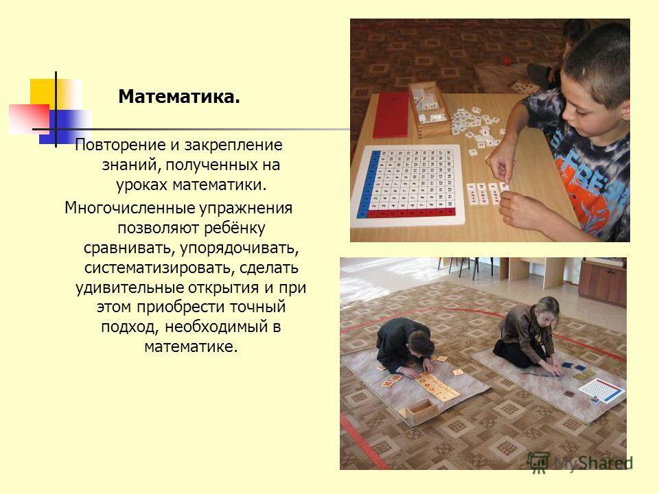 Математика. Повторение и закрепление знаний, полученных на уроках математики. Многочисленные упражнения позволяют ребёнку сравнивать, упорядочивать, систематизировать, сделать удивительные открытия и при этом приобрести точный подход, необходимый в м