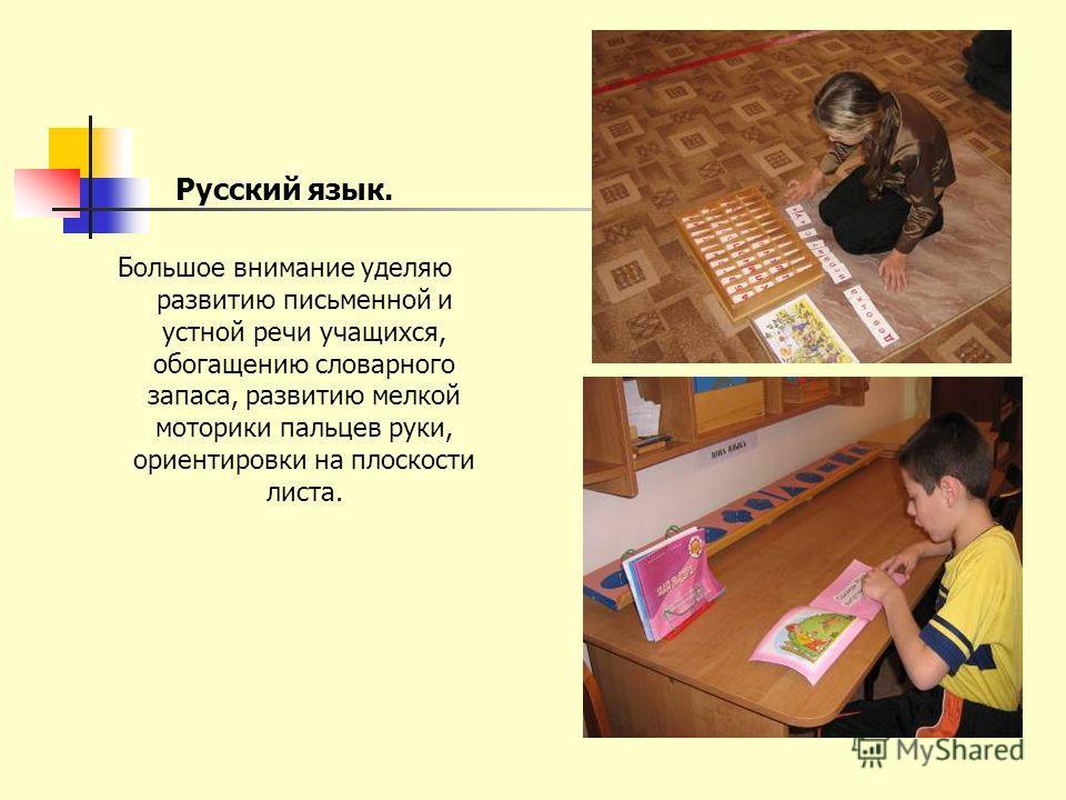 Русский язык. Большое внимание уделяю развитию письменной и устной речи учащихся, обогащению словарного запаса, развитию мелкой моторики пальцев руки, ориентировки на плоскости листа.