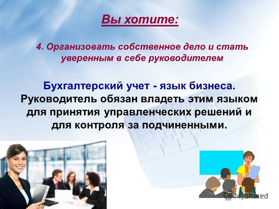 4. Организовать собственное дело и стать уверенным в себе руководителем Бухгалтерский учет - язык бизнеса. Руководитель обязан владеть этим языком для принятия управленческих решений и для контроля за подчиненными. Вы хотите: