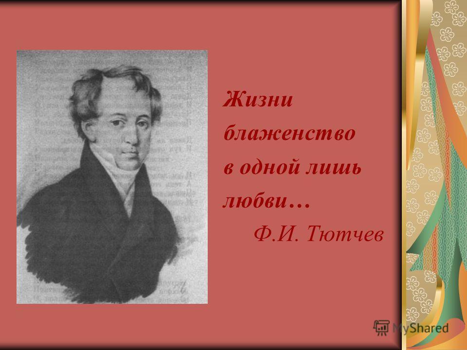Жизни блаженство в одной лишь любви… Ф.И. Тютчев