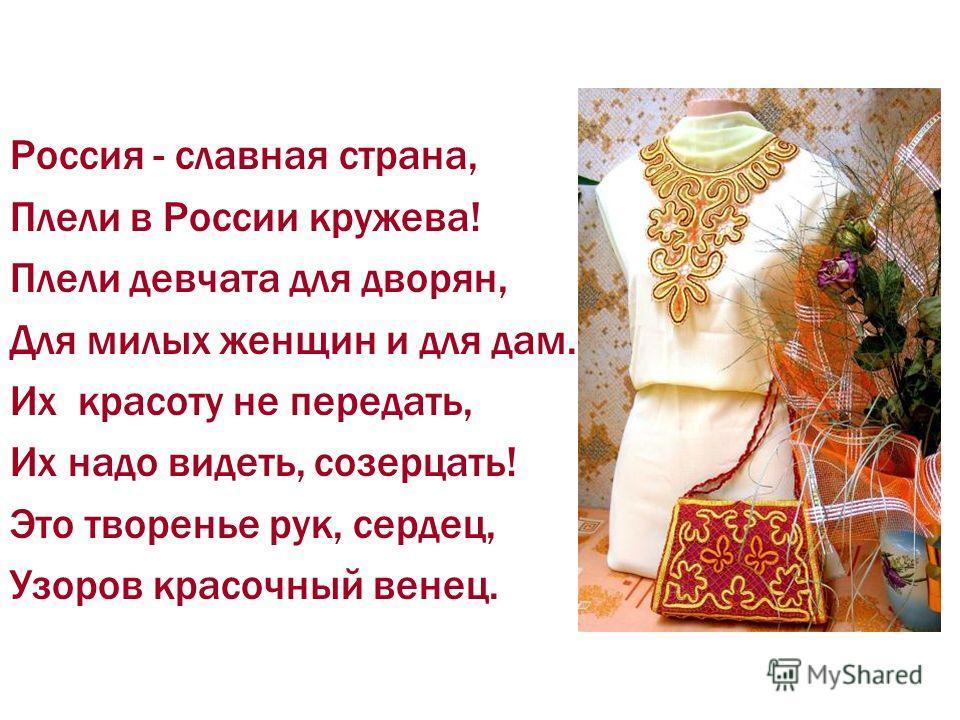 Россия - славная страна, Плели в России кружева! Плели девчата для дворян, Для милых женщин и для дам. Их красоту не передать, Их надо видеть, созерцать! Это творенье рук, сердец, Узоров красочный венец.