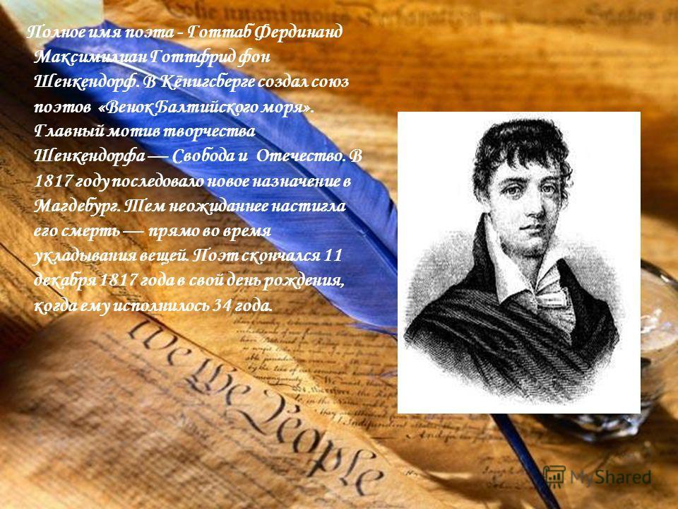 Полное имя поэта - Готтаб Фердинанд Максимилиан Готтфрид фон Шенкендорф. В Кёнигсберге создал союз поэтов «Венок Балтийского моря». Главный мотив творчества Шенкендорфа Свобода и Отечество. В 1817 году последовало новое назначение в Магдебург. Тем не