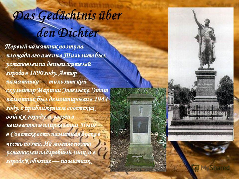 Das Gedächtnis über den Dichter Первый памятник поэту на площади его имени в Тильзите был установлен на деньги жителей города в 1890 году. Автор памятника тильзитский скульптор Мартин Энгельске. Этот памятник был демонтирован в 1944 году, с приближен