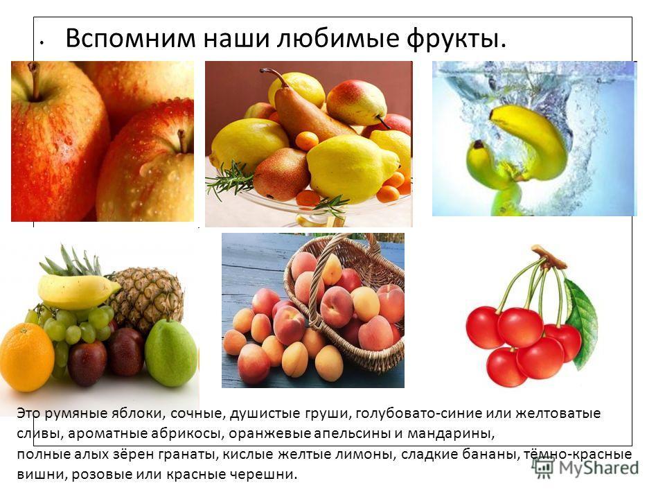 Вспомним наши любимые фрукты. Это румяные яблоки, сочные, душистые груши, голубовато-синие или желтоватые сливы, ароматные абрикосы, оранжевые апельсины и мандарины, полные алых зёрен гранаты, кислые желтые лимоны, сладкие бананы, тёмно-красные вишни