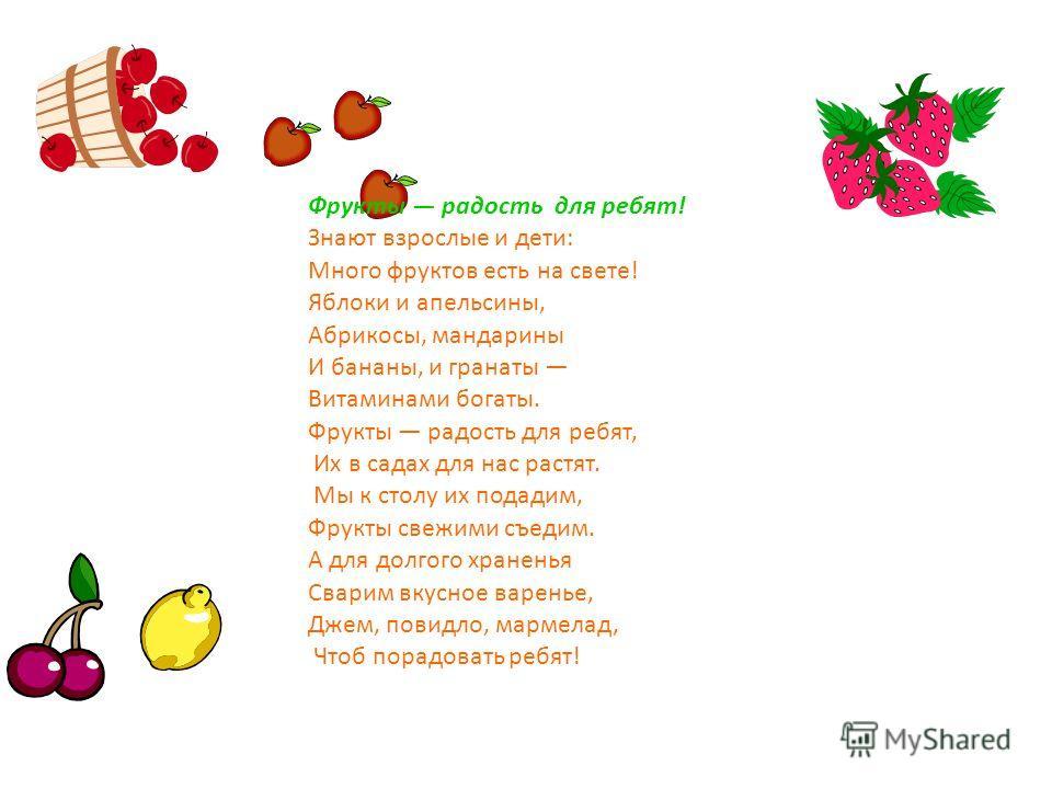 Фрукты радость для ребят! Знают взрослые и дети: Много фруктов есть на свете! Яблоки и апельсины, Абрикосы, мандарины И бананы, и гранаты Витаминами богаты. Фрукты радость для ребят, Их в садах для нас растят. Мы к столу их подадим, Фрукты свежими съ