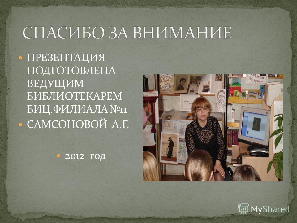 ПРЕЗЕНТАЦИЯ ПОДГОТОВЛЕНА ВЕДУЩИМ БИБЛИОТЕКАРЕМ БИЦ.ФИЛИАЛА 11 САМСОНОВОЙ А.Г. 2012 год