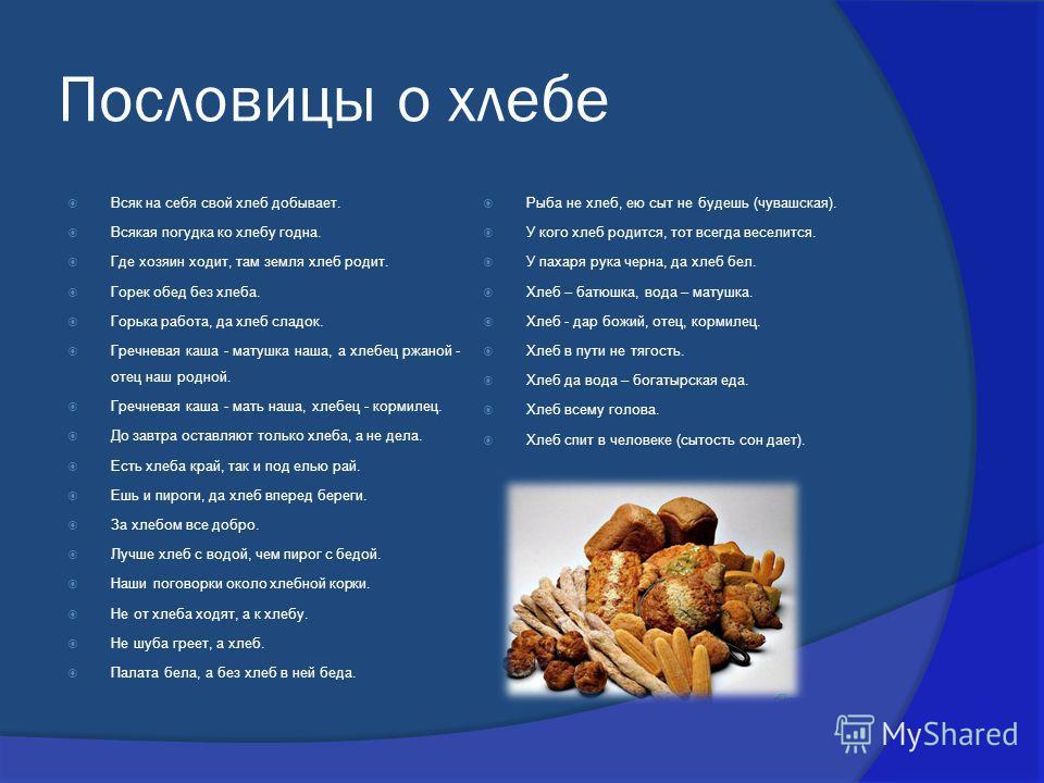 Пословицы о хлебе Всяк на себя свой хлеб добывает. Всякая погудка ко хлебу годна. Где хозяин ходит, там земля хлеб родит. Горек обед без хлеба. Горька работа, да хлеб сладок. Гречневая каша - матушка наша, а хлебец ржаной - отец наш родной. Гречневая