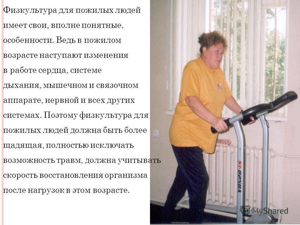 Физкультура для пожилых людей имеет свои, вполне понятные, особенности. Ведь в пожилом возрасте наступают изменения в работе сердца, системе дыхания, мышечном и связочном аппарате, нервной и всех других системах. Поэтому физкультура для пожилых людей