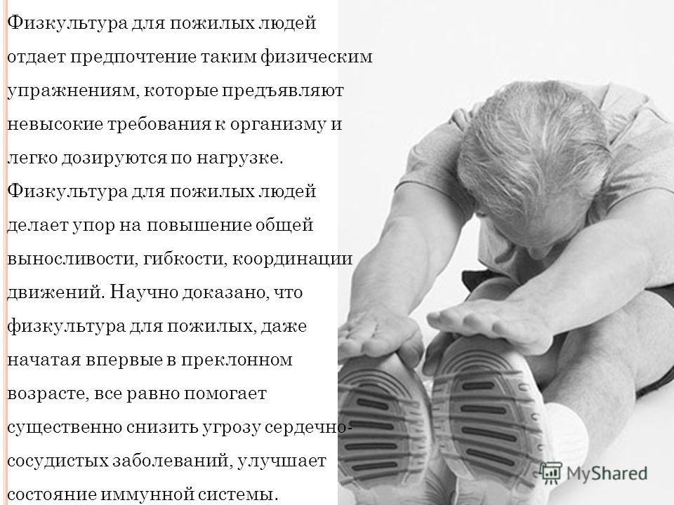 Физкультура для пожилых людей отдает предпочтение таким физическим упражнениям, которые предъявляют невысокие требования к организму и легко дозируются по нагрузке. Физкультура для пожилых людей делает упор на повышение общей выносливости, гибкости,