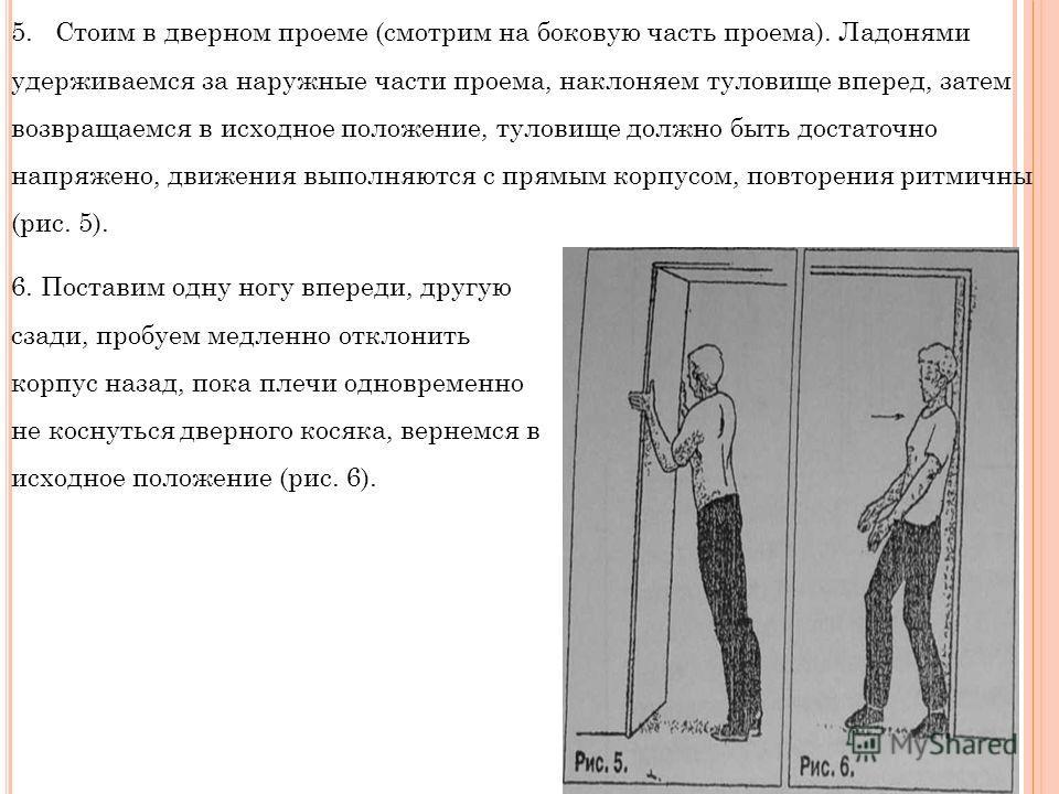 5. Стоим в дверном проеме (смотрим на боковую часть проема). Ладонями удерживаемся за наружные части проема, наклоняем туловище вперед, затем возвращаемся в исходное положение, туловище должно быть достаточно напряжено, движения выполняются с прямым