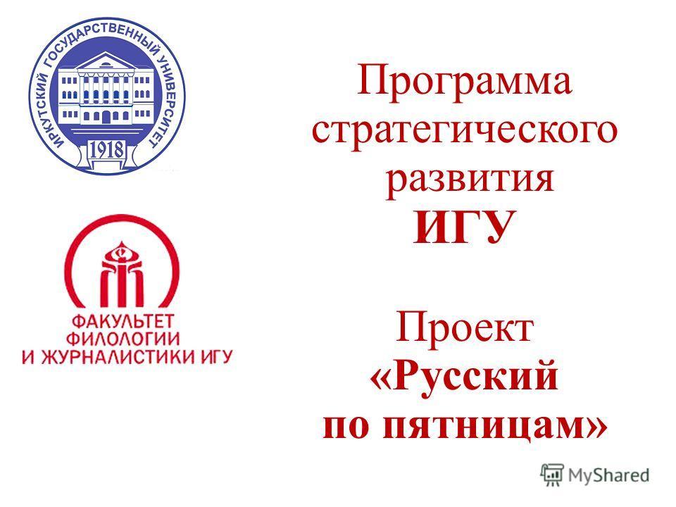 Программа стратегического развития ИГУ Проект «Русский по пятницам»
