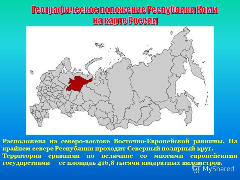 Расположена на северо-востоке Восточно-Европейской равнины. На крайнем севере Республики проходит Северный полярный круг. Территория сравнима по величине со многими европейскими государствами ее площадь 416,8 тысячи квадратных километров.