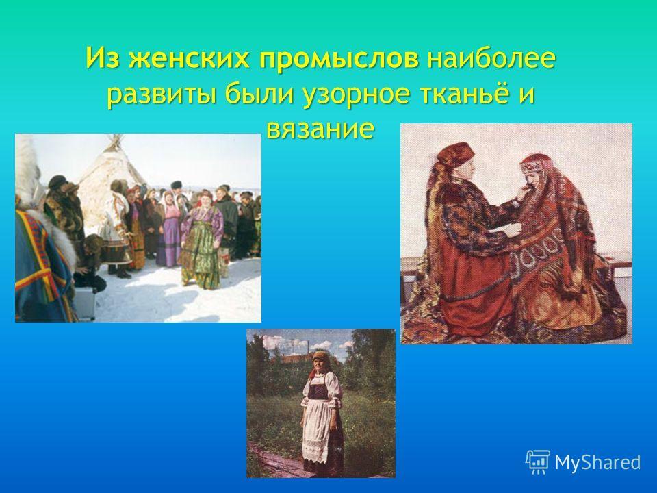 Из женских промыслов наиболее развиты были узорное тканьё и вязание