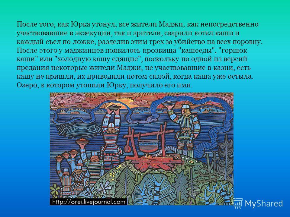 После того, как Юрка утонул, все жители Маджи, как непосредственно участвовавшие в экзекуции, так и зрители, сварили котел каши и каждый съел по ложке, разделив этим грех за убийство на всех поровну. После этого у маджинцев появилось прозвища