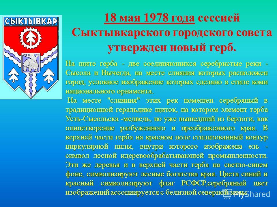 18 мая 1978 года сессией Сыктывкарского городского совета утвержден новый герб. На щите герба - две соединяющихся серебристые реки - Сысола и Вычегда, на месте слияния которых расположен город, условное изображение которых сделано в стиле коми национ