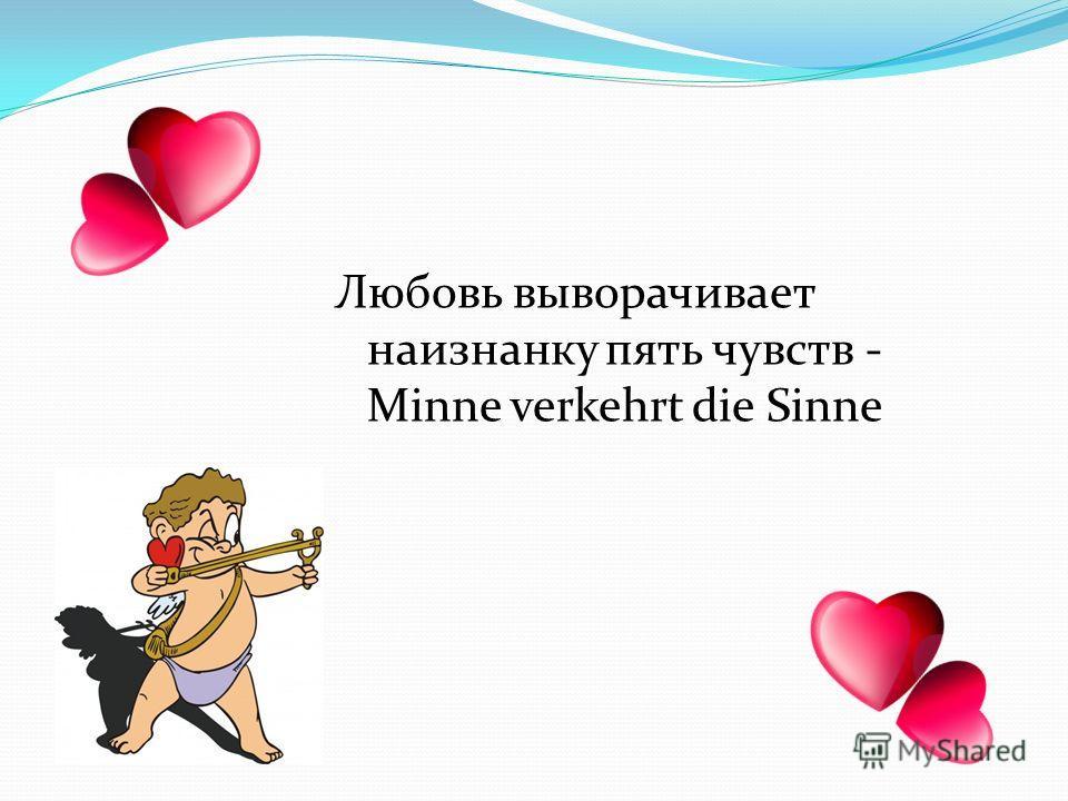 Любовь выворачивает наизнанку пять чувств - Minne verkehrt die Sinne