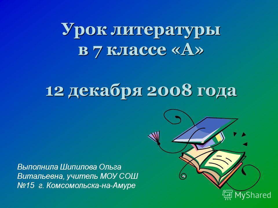 Урок литературы в 7 классе «А» 12 декабря 2008 года Выполнила Шипилова Ольга Витальевна, учитель МОУ СОШ 15 г. Комсомольска-на-Амуре
