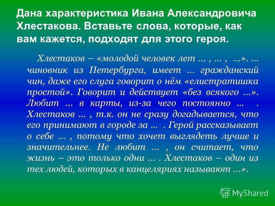 Дана характеристика Ивана Александровича Хлестакова. Вставьте слова, которые, как вам кажется, подходят для этого героя. Хлестаков – «молодой человек лет...,...,...».... чиновник из Петербурга, имеет... гражданский чин, даже его слуга говорит о нём «