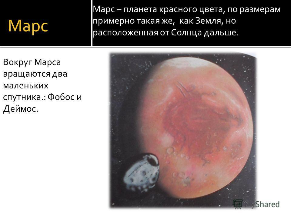 Марс Марс – планета красного цвета, по размерам примерно такая же, как Земля, но расположенная от Солнца дальше. Вокруг Марса вращаются два маленьких спутника.: Фобос и Деймос.