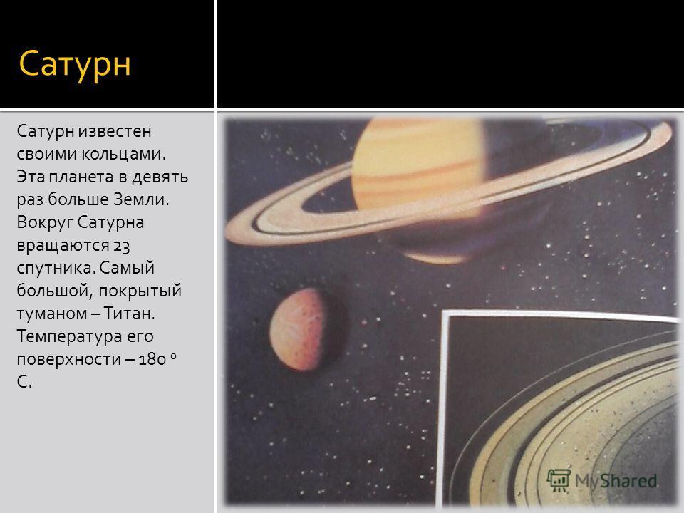Сатурн Сатурн известен своими кольцами. Эта планета в девять раз больше Земли. Вокруг Сатурна вращаются 23 спутника. Самый большой, покрытый туманом – Титан. Температура его поверхности – 180 0 С.