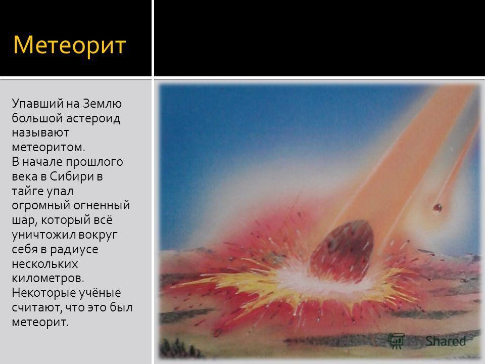 Метеорит Упавший на Землю большой астероид называют метеоритом. В начале прошлого века в Сибири в тайге упал огромный огненный шар, который всё уничтожил вокруг себя в радиусе нескольких километров. Некоторые учёные считают, что это был метеорит.