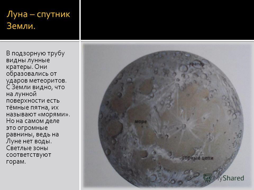 Луна – спутник Земли. В подзорную трубу видны лунные кратеры. Они образовались от ударов метеоритов. С Земли видно, что на лунной поверхности есть тёмные пятна, их называют «морями». Но на самом деле это огромные равнины, ведь на Луне нет воды. Светл