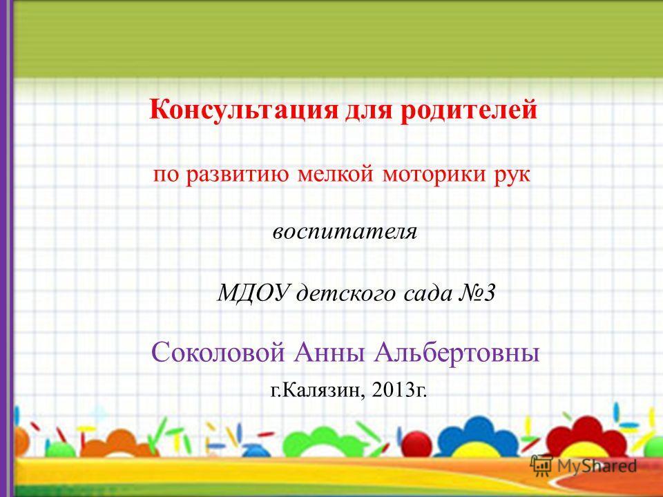 Консультация для родителей по развитию мелкой моторики рук воспитателя МДОУ детского сада 3 Соколовой Анны Альбертовны г.Калязин, 2013г.