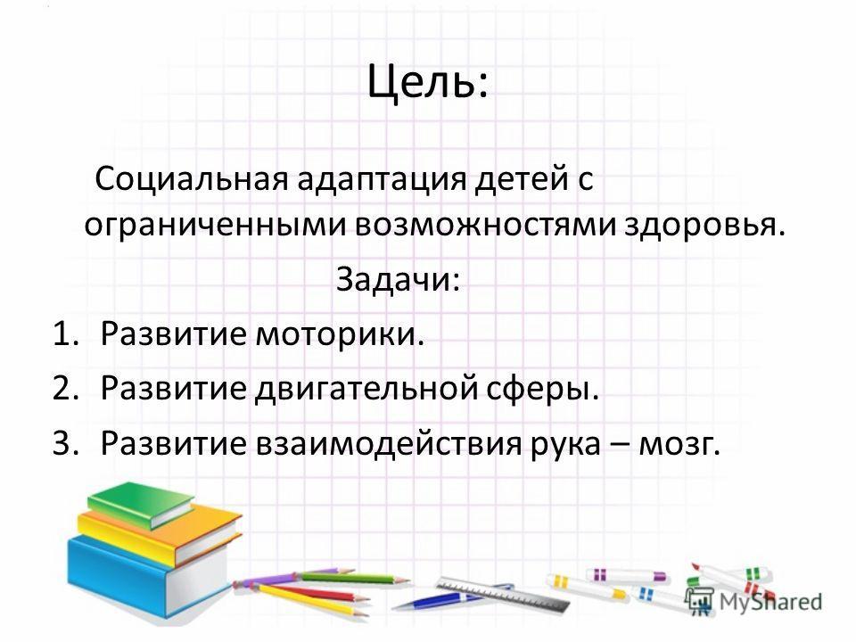 Цель: Социальная адаптация детей с ограниченными возможностями здоровья. Задачи: 1.Развитие моторики. 2.Развитие двигательной сферы. 3.Развитие взаимодействия рука – мозг.