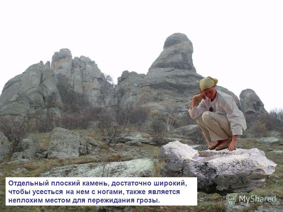 Отдельный плоский камень, достаточно широкий, чтобы усесться на нем с ногами, также является неплохим местом для пережидания грозы.
