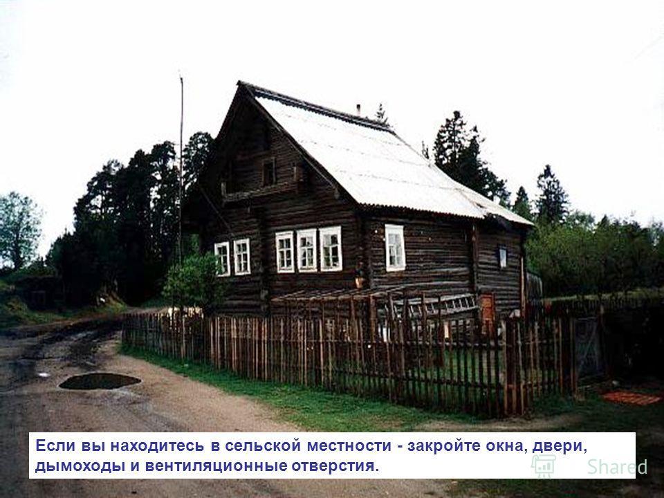 Если вы находитесь в сельской местности - закройте окна, двери, дымоходы и вентиляционные отверстия.