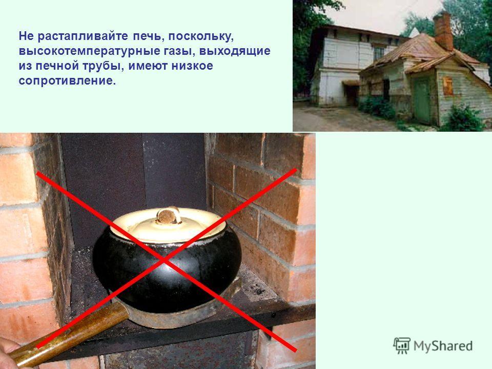 Не растапливайте печь, поскольку, высокотемпературные газы, выходящие из печной трубы, имеют низкое сопротивление.