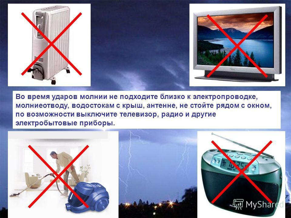 Во время ударов молнии не подходите близко к электропроводке, молниеотводу, водостокам с крыш, антенне, не стойте рядом с окном, по возможности выключите телевизор, радио и другие электробытовые приборы.