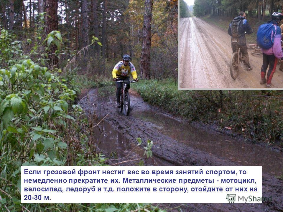 Если грозовой фронт настиг вас во время занятий спортом, то немедленно прекратите их. Металлические предметы - мотоцикл, велосипед, ледоруб и т.д. положите в сторону, отойдите от них на 20-30 м.