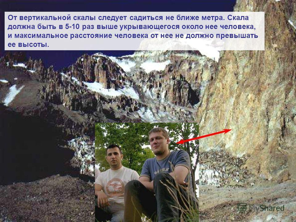 От вертикальной скалы следует садиться не ближе метра. Скала должна быть в 5-10 раз выше укрывающегося около нее человека, и максимальное расстояние человека от нее не должно превышать ее высоты.