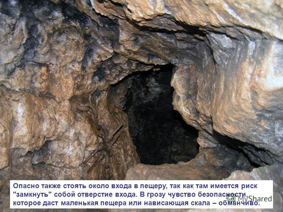 Опасно также стоять около входа в пещеру, так как там имеется риск замкнуть собой отверстие входа. В грозу чувство безопасности, которое даст маленькая пещера или нависающая скала – обманчиво.