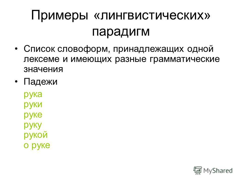 Примеры «лингвистических» парадигм Список словоформ, принадлежащих одной лексеме и имеющих разные грамматические значения Падежи рука руки руке руку рукой о руке